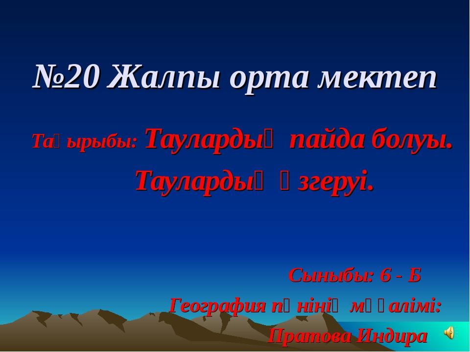 №20 Жалпы орта мектеп Тақырыбы: Таулардың пайда болуы. Таулардың өзгеруі. Сын...