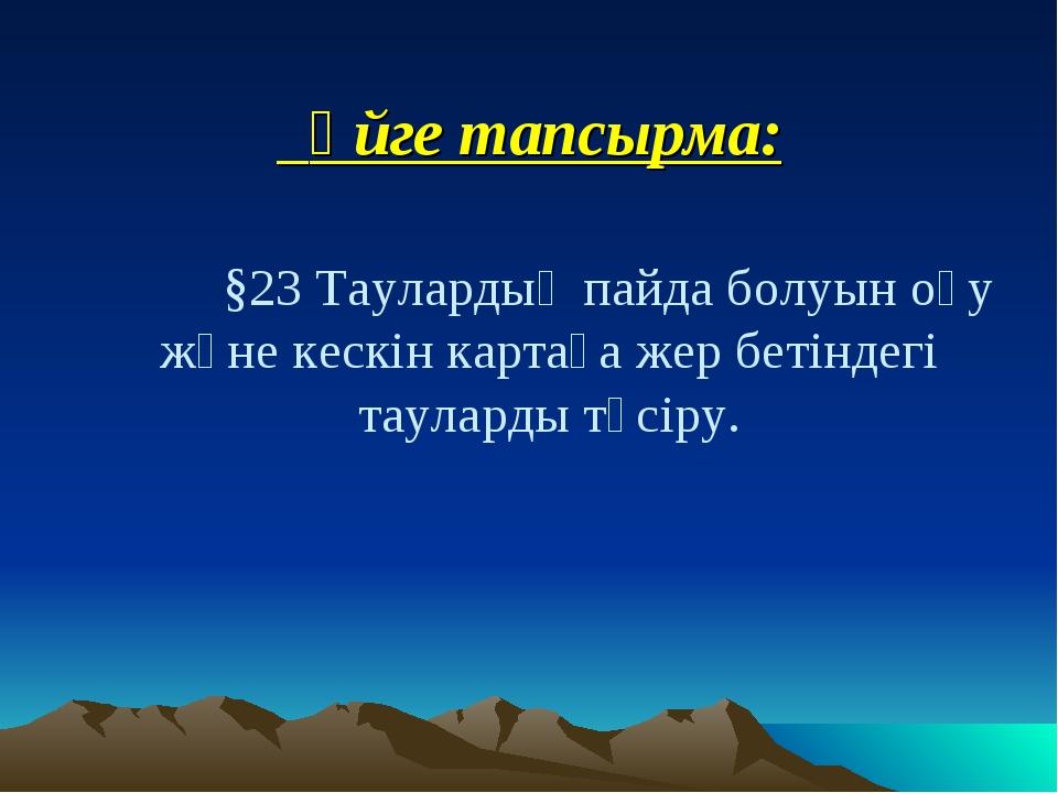 Үйге тапсырма: §23 Таулардың пайда болуын оқу және кескін картаға жер бетінд...