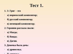 Тест 1. 1. Э. Григ – это а) норвежский композитор; б) русский композитор; в)