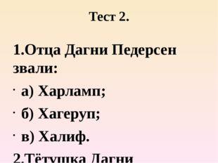 Тест 2. 1.Отца Дагни Педерсен звали: а) Харламп; б) Хагеруп; в) Халиф. 2.Тёту