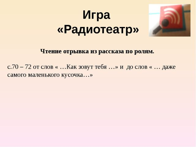 Игра «Радиотеатр» Чтение отрывка из рассказа по ролям. с.70 – 72 от слов « …К...
