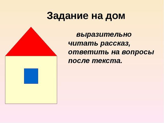 Задание на дом выразительно читать рассказ, ответить на вопросы после текста.