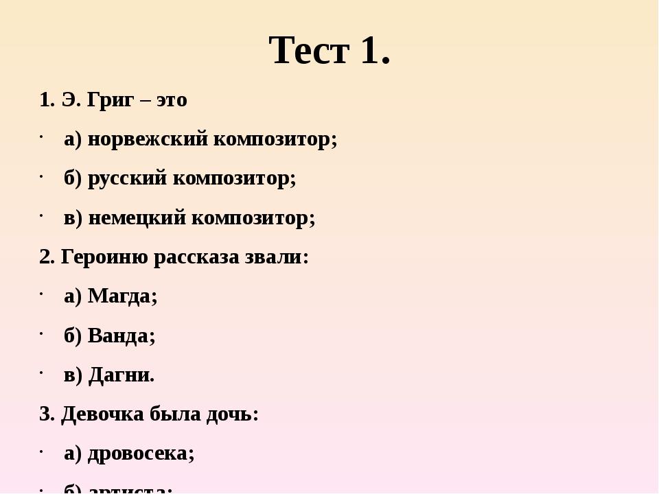 Тест 1. 1. Э. Григ – это а) норвежский композитор; б) русский композитор; в)...