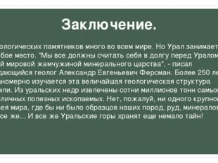 Заключение. Геологических памятников много во всем мире. Но Урал занимает осо