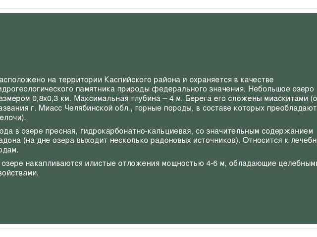 Расположено на территории Каспийского района и охраняется в качестве гидроге...