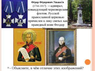 Фёдор Фёдорович Ушако́в (1744-1817) —адмирал, командующий черноморским флото