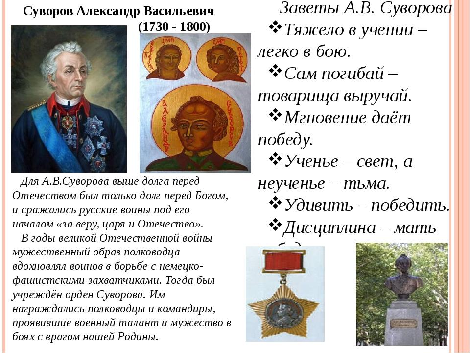 Заветы А.В. Суворова Тяжело в учении – легко в бою. Сам погибай – товарища вы...