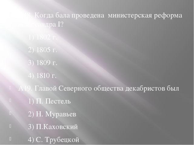 А18. Когда бала проведена министерская реформа Александра I? 1) 1802 г. 2)...