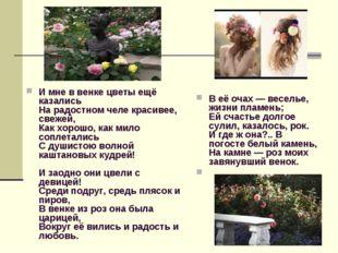 И мне в венке цветы ещё казались На радостном челе красивее, свежей, Как хор