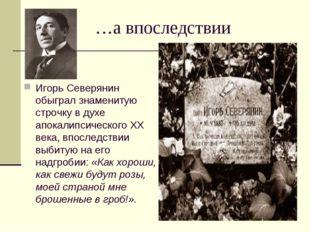 …а впоследствии Игорь Северянин обыграл знаменитую строчку в духе апокалипсич