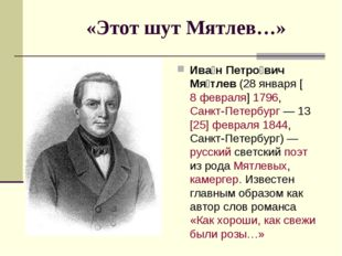 «Этот шут Мятлев…» Ива́н Петро́вич Мя́тлев (28января [8февраля]1796, Санкт