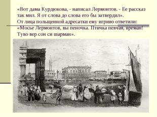 «Вот дама Курдюкова, - написал Лермонтов. - Ее рассказ так мил. Я от слова до