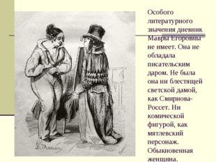 Особого литературного значения дневник Мавры Егоровны не имеет. Она не облада