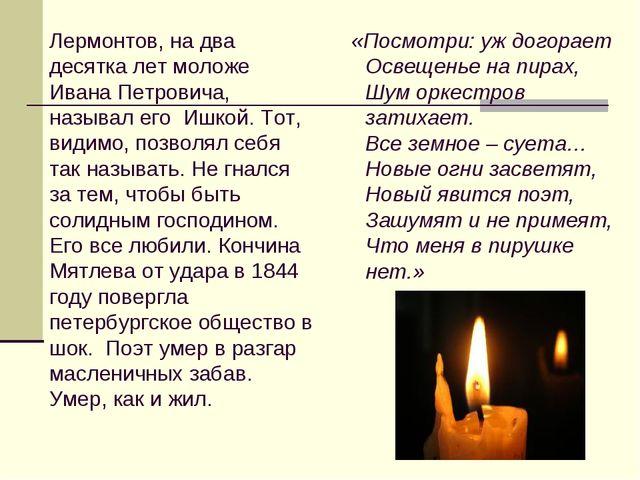 Лермонтов, на два десятка лет моложе Ивана Петровича, называл его Ишкой. То...