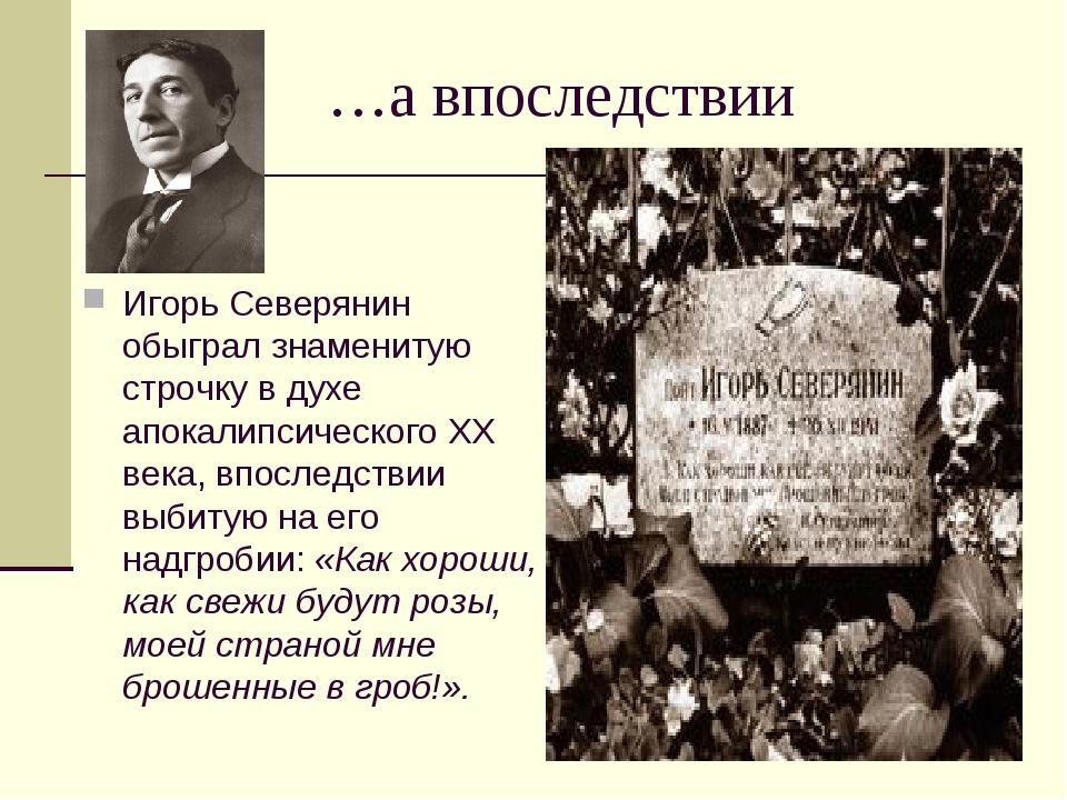 …а впоследствии Игорь Северянин обыграл знаменитую строчку в духе апокалипсич...
