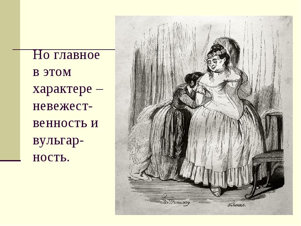 Но главное в этом характере – невежест-венность и вульгар- ность.