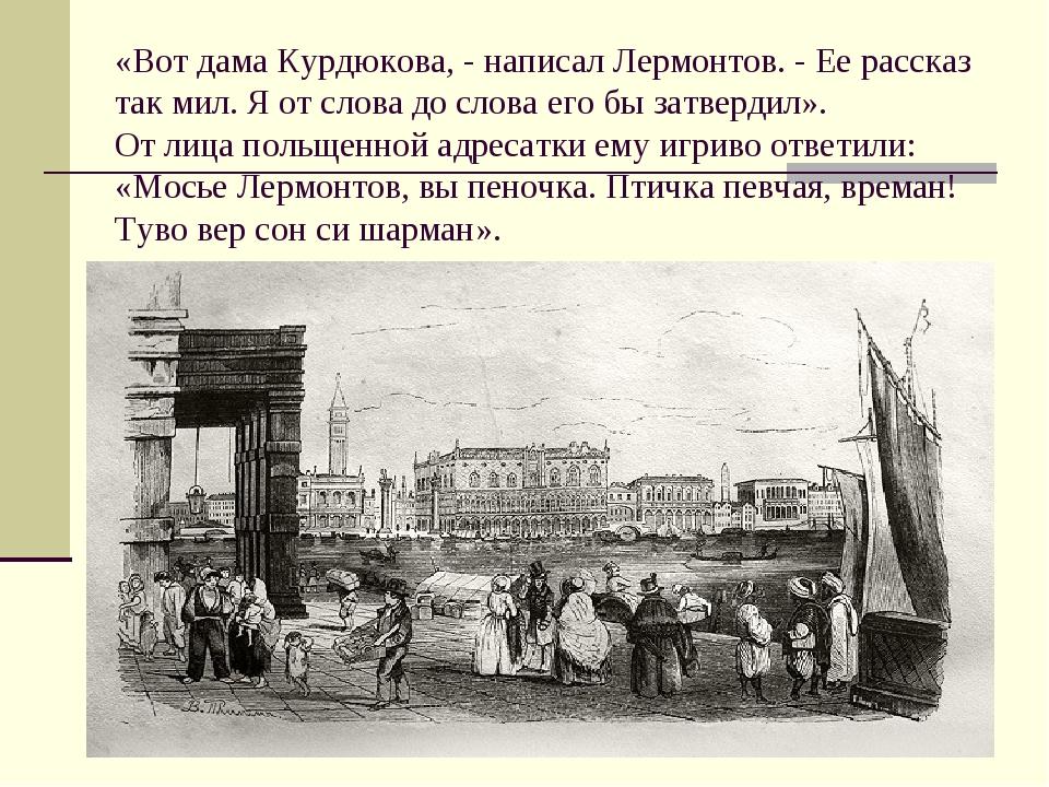 «Вот дама Курдюкова, - написал Лермонтов. - Ее рассказ так мил. Я от слова до...
