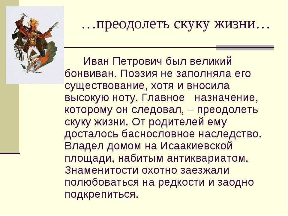 …преодолеть скуку жизни… Иван Петрович был великий бонвиван. Поэзия не заполн...