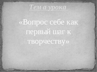 «Вопрос себе как первый шаг к творчеству» Тема урока