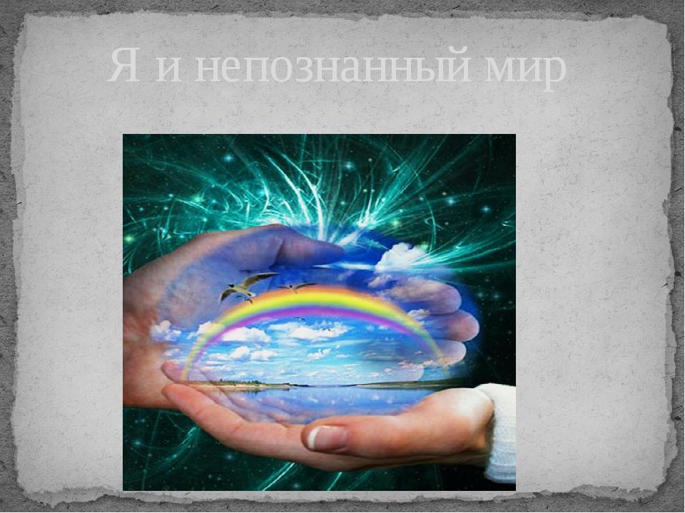 Я и непознанный мир