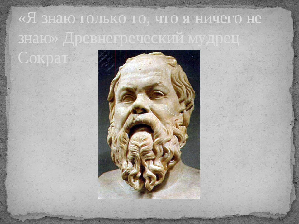 «Я знаю только то, что я ничего не знаю» Древнегреческий мудрец Сократ