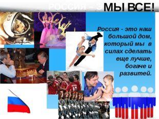 РОССИЯ – ЭТО… Россия - это наш большой дом, который мы в силах сделать еще л
