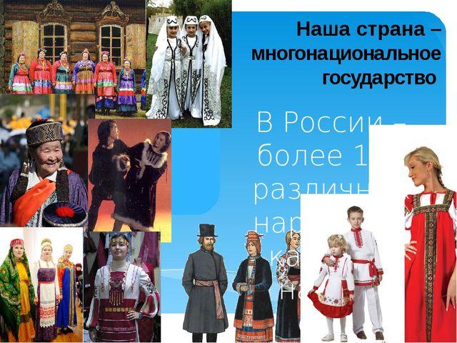 Наша страна – многонациональное государство В России – более 130 различных на...
