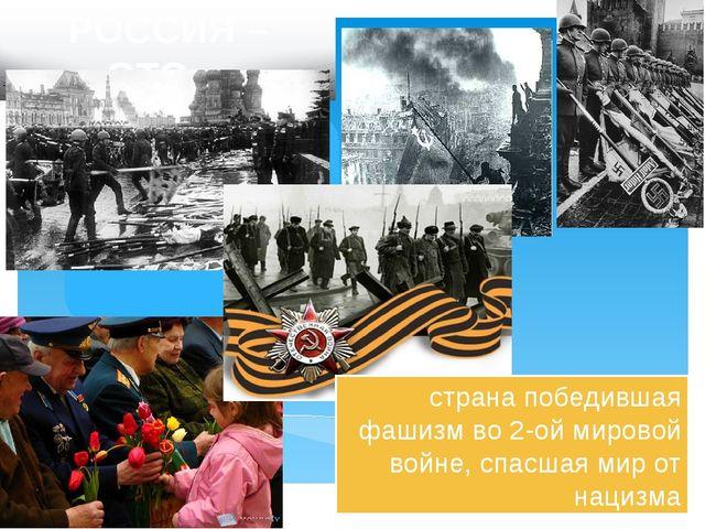 РОССИЯ – ЭТО… страна победившая фашизм во 2-ой мировой войне, спасшая мир от...