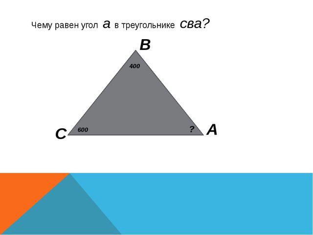 Чему равен угол а в треугольнике сва? С А В 400 600 ?
