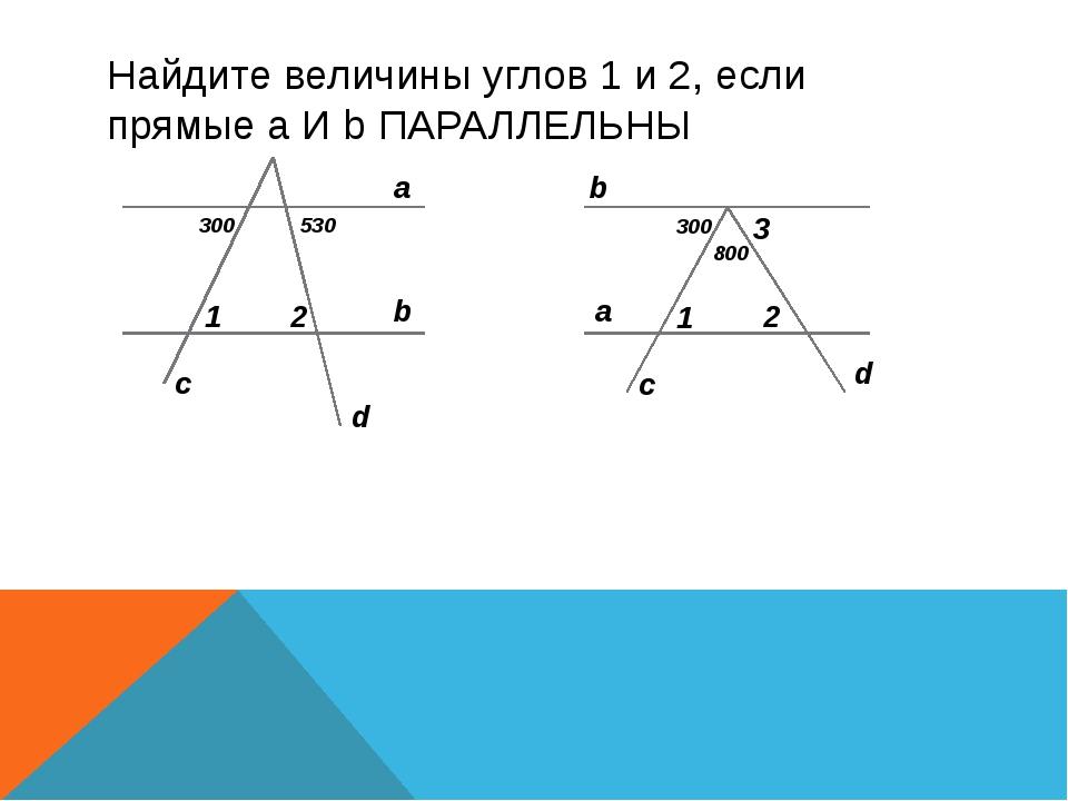 Найдите величины углов 1 и 2, если прямые а И b ПАРАЛЛЕЛЬНЫ 300 530 300 800 a...