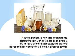 Цель работы : изучить географию потребления молока в странах мира и выяснить