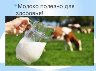 Молоко полезно для здоровья!