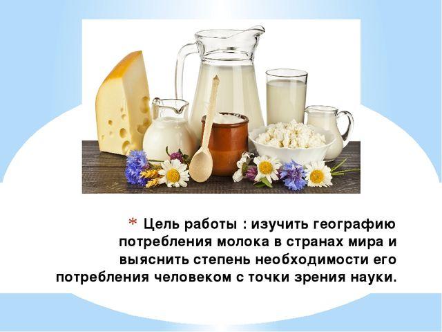 Цель работы : изучить географию потребления молока в странах мира и выяснить...