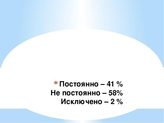 Постоянно – 41 % Не постоянно – 58% Исключено – 2 %