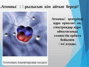 2.Атомның құрылысын кім айтып береді? Атомның центрінде ядро орналасқан, элек