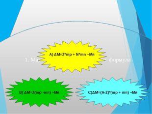 1. Массалар ақауын есептейтін формула А) ΔM=Z*mp + N*mn –Mя В) ΔM=Z(mp -mn) –