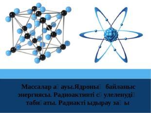 Массалар ақауы.Ядроның байланыс энергиясы. Радиоактивті сәулеленудің табиғат