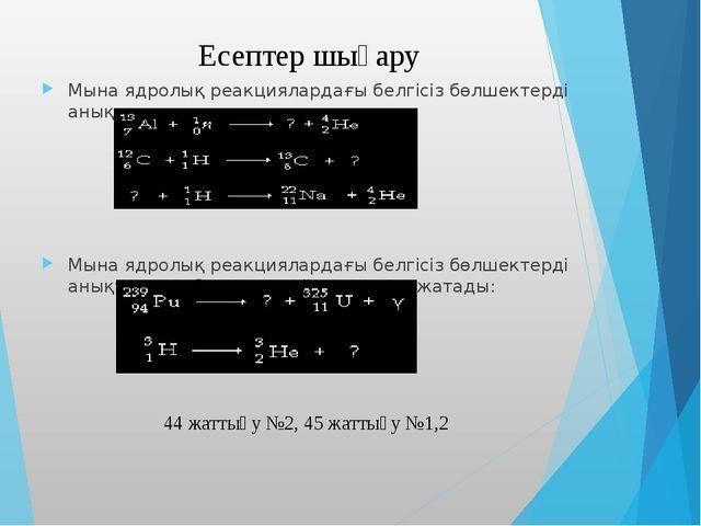 Мына ядролық реакциялардағы белгісіз бөлшектерді анықтаңдар: Мына ядролық реа...