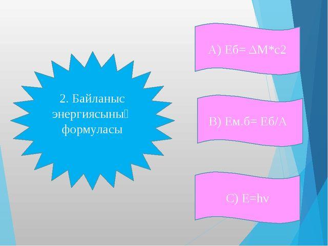 А) Еб= ΔM*c2 С) Е=hν В) Ем.б= Еб/А 2. Байланыс энергиясының формуласы