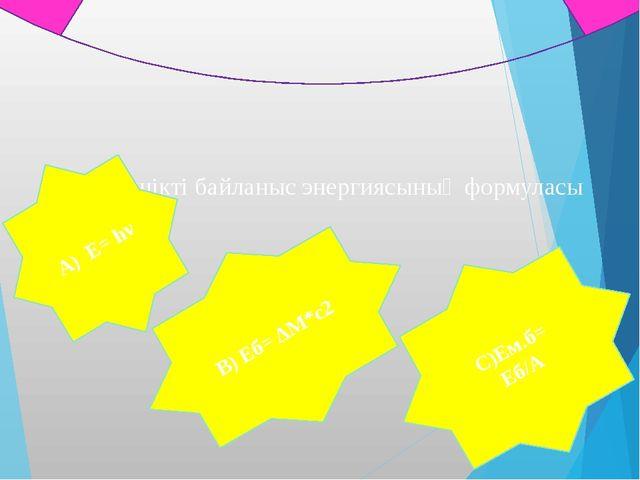 3. Меншікті байланыс энергиясының формуласы А) Е= hν В) Еб= ΔM*c2 С)Ем.б= Еб/А
