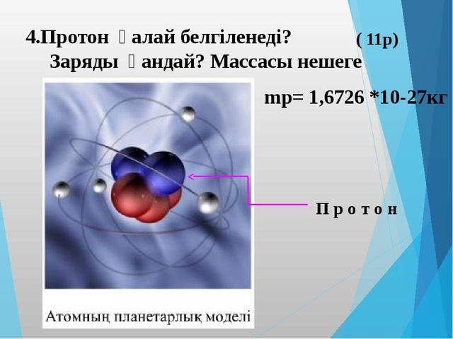4.Протон қалай белгіленеді? Заряды қандай? Массасы нешеге тең? ( 11р) П р о т...