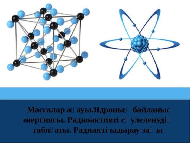 Массалар ақауы.Ядроның байланыс энергиясы. Радиоактивті сәулеленудің табиғат...