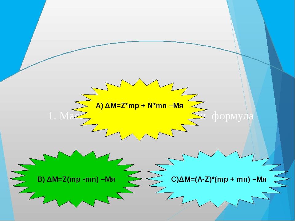 1. Массалар ақауын есептейтін формула А) ΔM=Z*mp + N*mn –Mя В) ΔM=Z(mp -mn) –...
