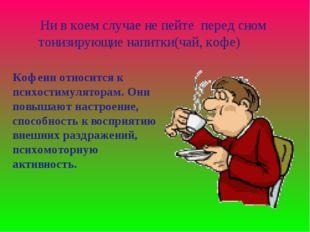 Ни в коем случае не пейте перед сном тонизирующие напитки(чай, кофе) Кофеин