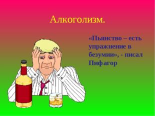 Алкоголизм. «Пьянство – есть упражнение в безумии», - писал Пифагор