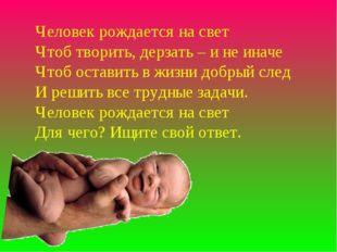 Человек рождается на свет Чтоб творить, дерзать – и не иначе Чтоб оставить в