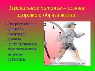 Правильное питание – основа здорового образа жизни. 1. Энергетическая ценност
