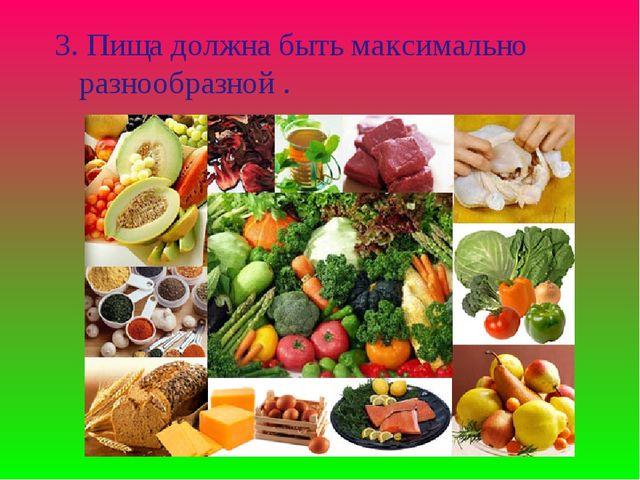 3. Пища должна быть максимально разнообразной .
