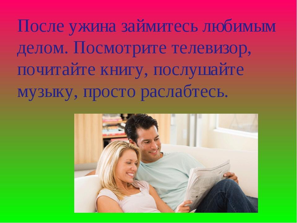 После ужина займитесь любимым делом. Посмотрите телевизор, почитайте книгу, п...