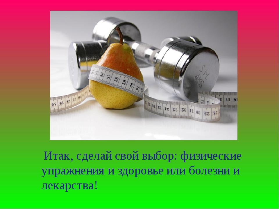 Итак, сделай свой выбор: физические упражнения и здоровье или болезни и лека...